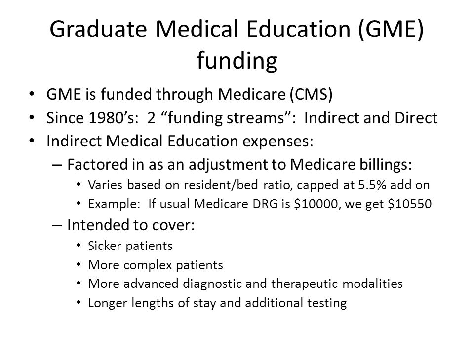 Graduate Medical Education (GME) funding GME is funded through Medicare (CMS) Since 1980s: 2 funding streams: Indirect and Direct Indirect Medical Education expenses: – Factored in as an adjustment to Medicare billings: Varies based on resident/bed ratio, capped at 5.5% add on Example: If usual Medicare DRG is $10000, we get $10550 – Intended to cover: Sicker patients More complex patients More advanced diagnostic and therapeutic modalities Longer lengths of stay and additional testing