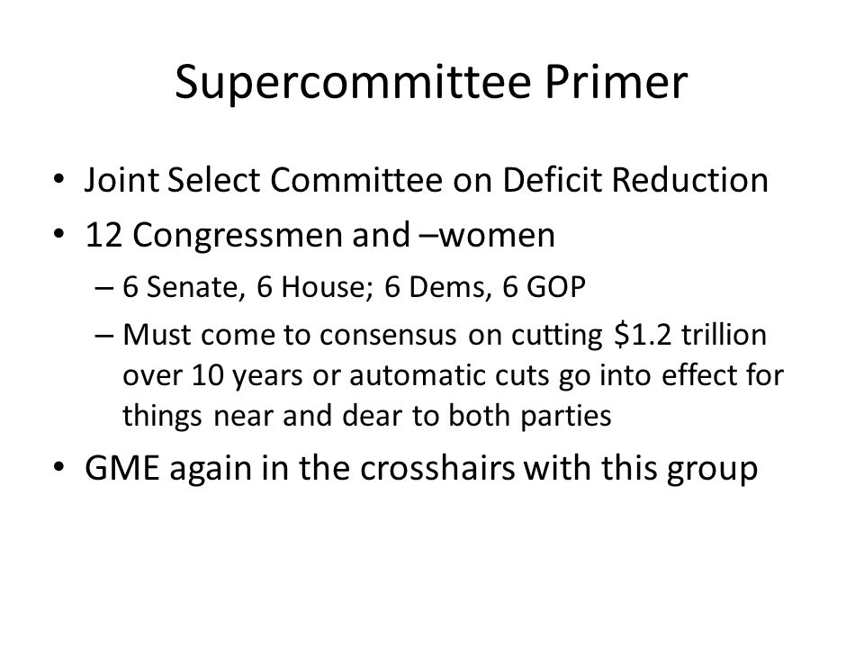 Supercommittee Primer Joint Select Committee on Deficit Reduction 12 Congressmen and –women – 6 Senate, 6 House; 6 Dems, 6 GOP – Must come to consensus on cutting $1.2 trillion over 10 years or automatic cuts go into effect for things near and dear to both parties GME again in the crosshairs with this group