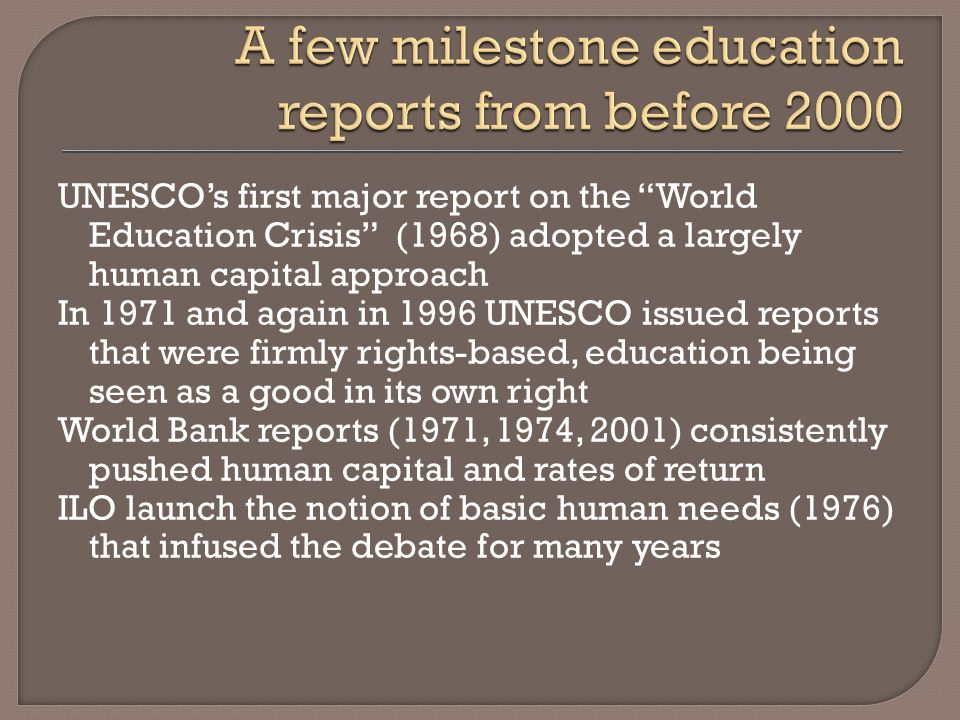 UNESCOs first major report on the World Education Crisis (1968) adopted a largely human capital approach In 1971 and again in 1996 UNESCO issued reports that were firmly rights-based, education being seen as a good in its own right World Bank reports (1971, 1974, 2001) consistently pushed human capital and rates of return ILO launch the notion of basic human needs (1976) that infused the debate for many years
