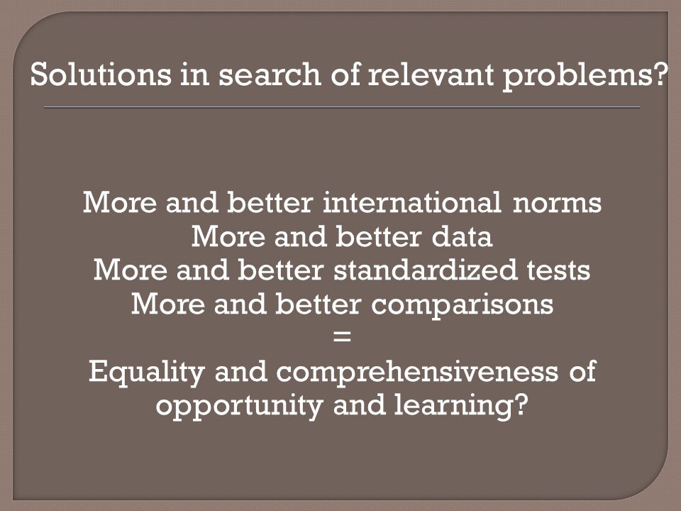 More and better international norms More and better data More and better standardized tests More and better comparisons = Equality and comprehensiveness of opportunity and learning.