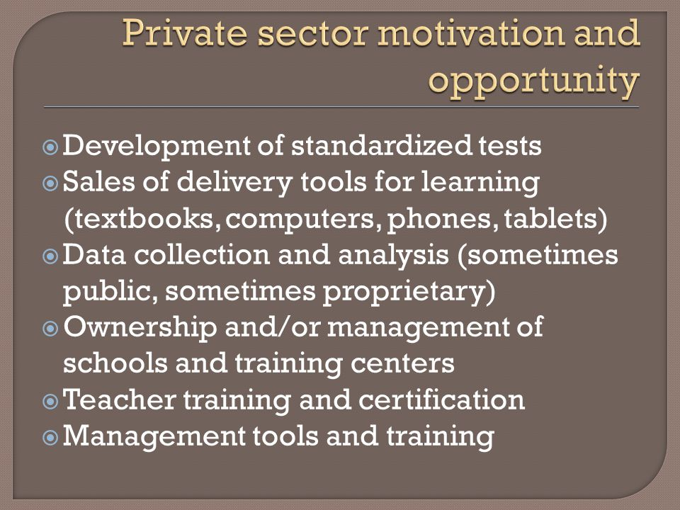 Development of standardized tests Sales of delivery tools for learning (textbooks, computers, phones, tablets) Data collection and analysis (sometimes public, sometimes proprietary) Ownership and/or management of schools and training centers Teacher training and certification Management tools and training