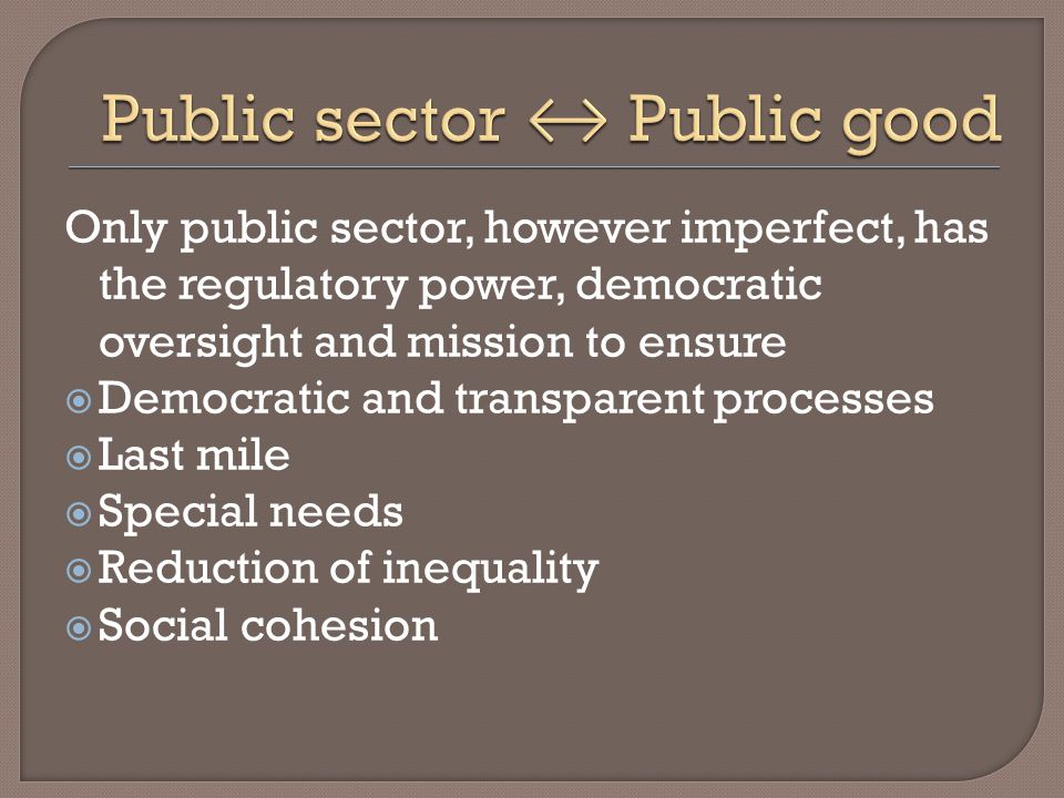 Only public sector, however imperfect, has the regulatory power, democratic oversight and mission to ensure Democratic and transparent processes Last mile Special needs Reduction of inequality Social cohesion
