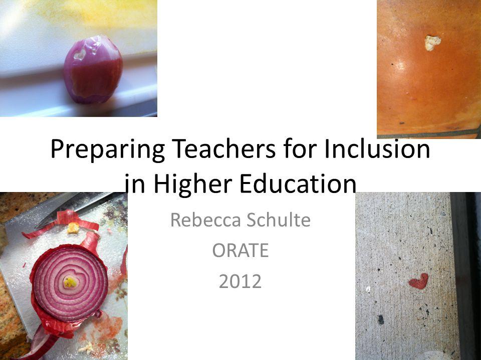 Rebecca Schulte ORATE 2012 Preparing Teachers for Inclusion in Higher Education
