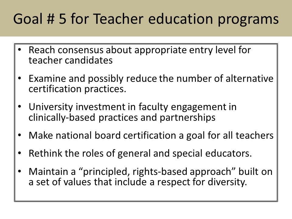 Goal # 5 for Teacher education programs Reach consensus about appropriate entry level for teacher candidates Examine and possibly reduce the number of alternative certification practices.