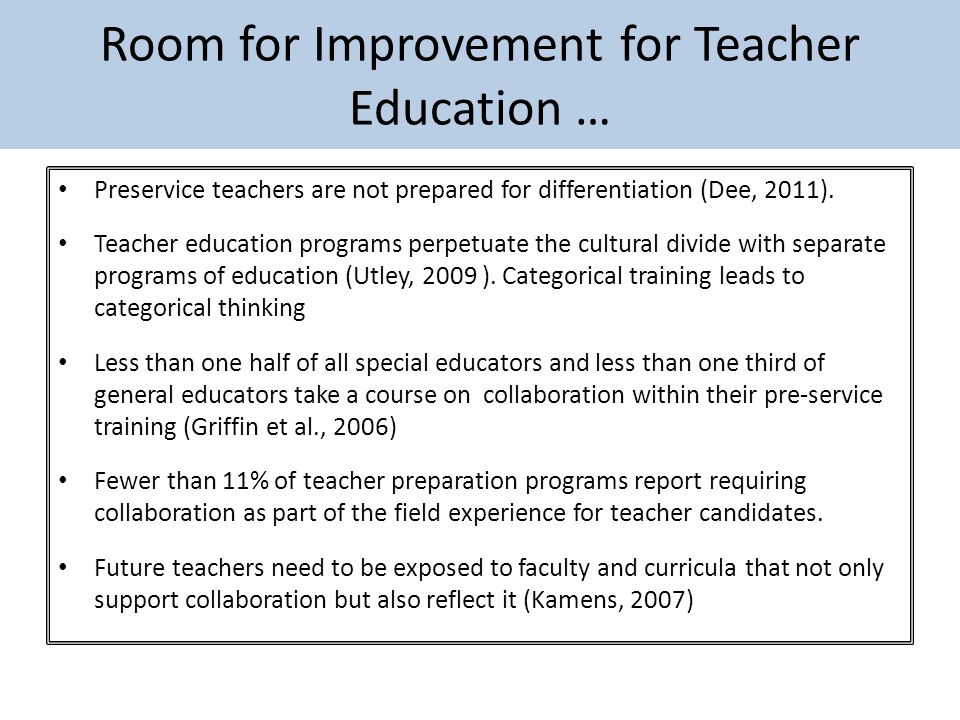 Room for Improvement for Teacher Education … Preservice teachers are not prepared for differentiation (Dee, 2011).