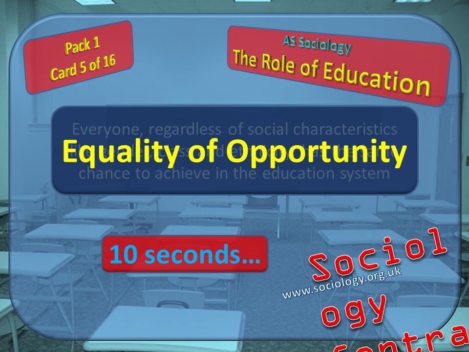 Everyone, regardless of social characteristics like gender, class and ethnicity, has the same chance to achieve in the education system Equality of Opportunity 10 seconds…