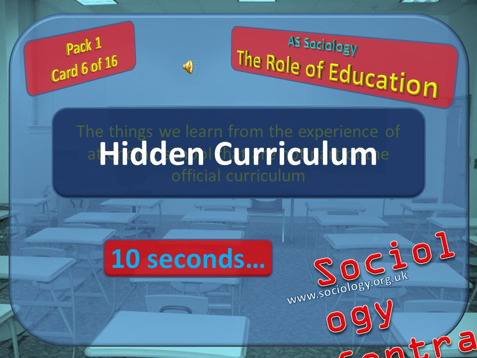 The things we learn from the experience of attending school that are not part of the official curriculum Hidden Curriculum 10 seconds…
