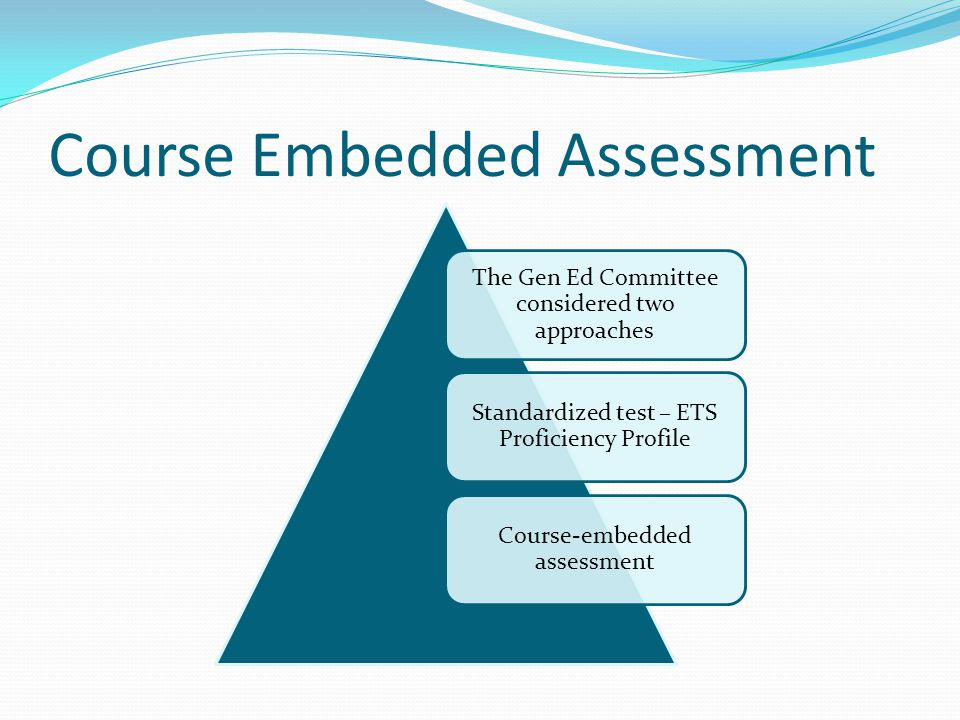 Course Embedded Assessment The Gen Ed Committee considered two approaches Standardized test – ETS Proficiency Profile Course-embedded assessment
