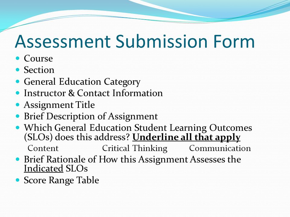 Assessment Submission Form Course Section General Education Category Instructor & Contact Information Assignment Title Brief Description of Assignment Which General Education Student Learning Outcomes (SLOs) does this address.