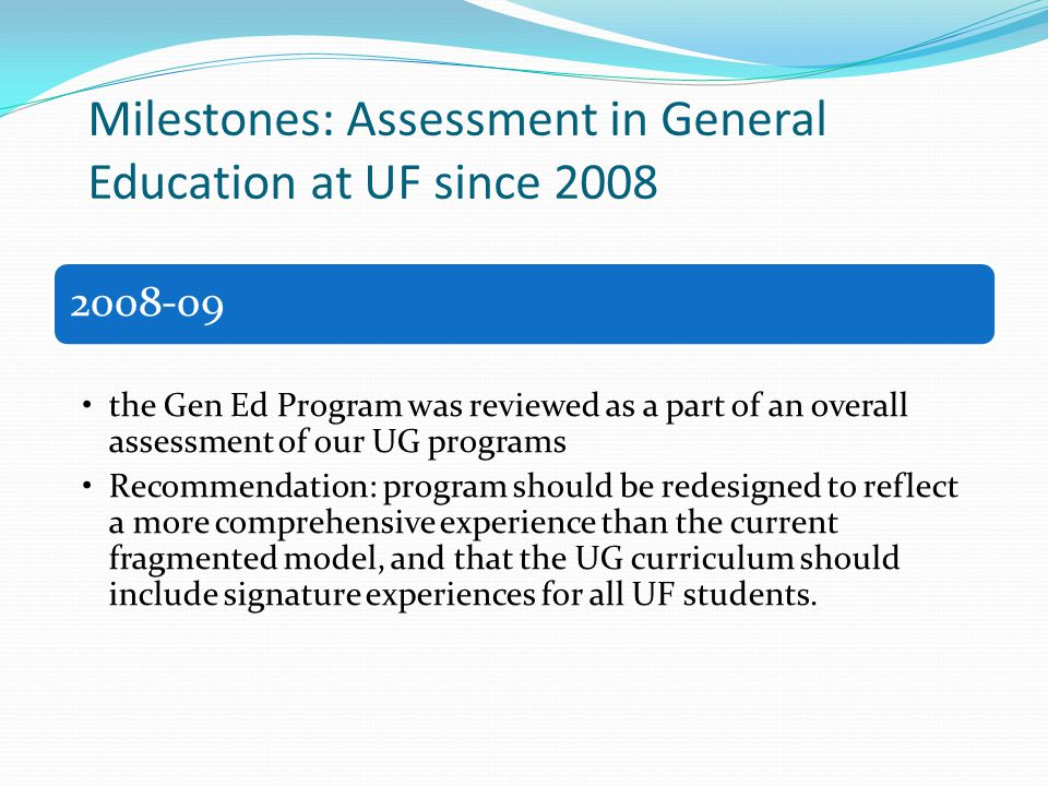 Milestones: Assessment in General Education at UF since 2008 2008-09 the Gen Ed Program was reviewed as a part of an overall assessment of our UG prog
