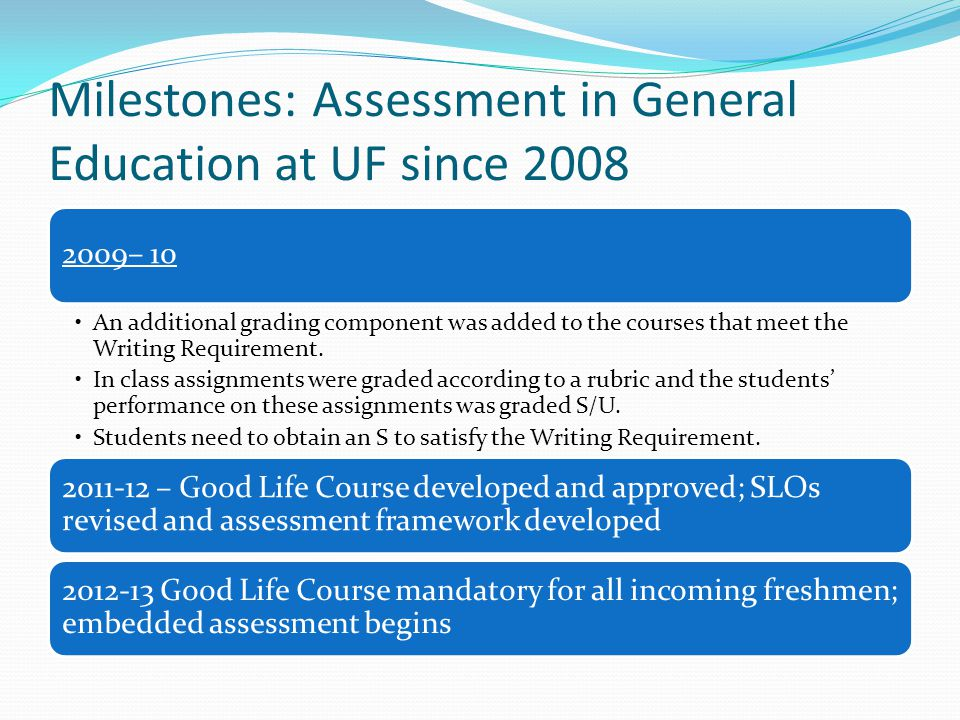Milestones: Assessment in General Education at UF since 2008 2009– 10 An additional grading component was added to the courses that meet the Writing Requirement.