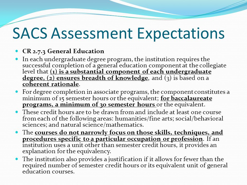 SACS Assessment Expectations CR 2.7.3 General Education In each undergraduate degree program, the institution requires the successful completion of a