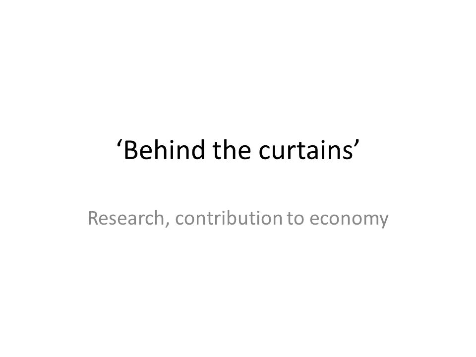 Behind the curtains Research, contribution to economy