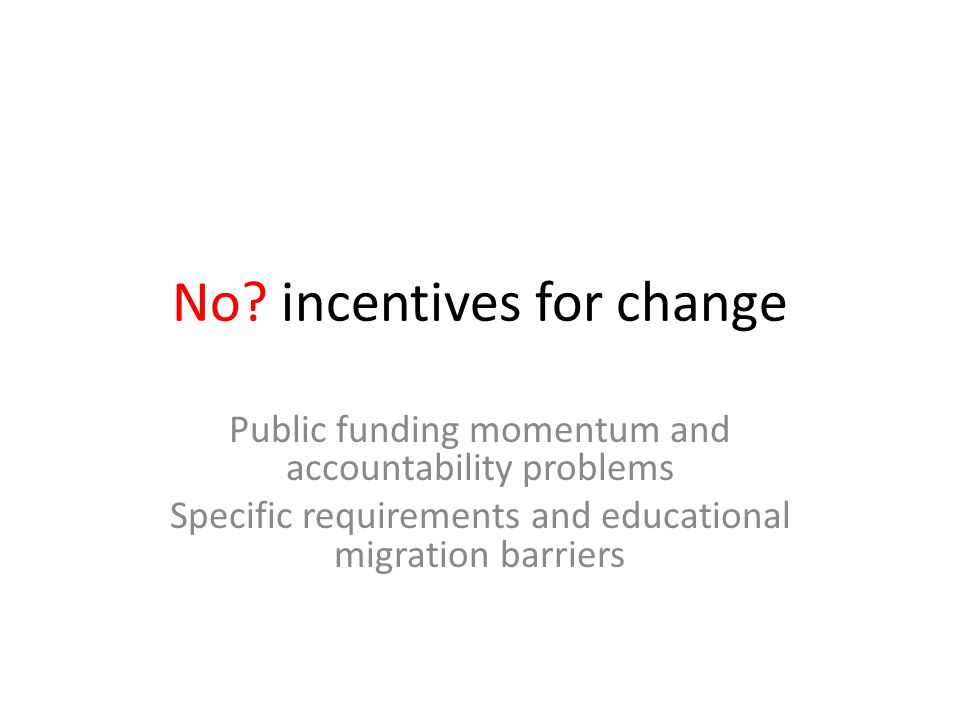No? incentives for change Public funding momentum and accountability problems Specific requirements and educational migration barriers