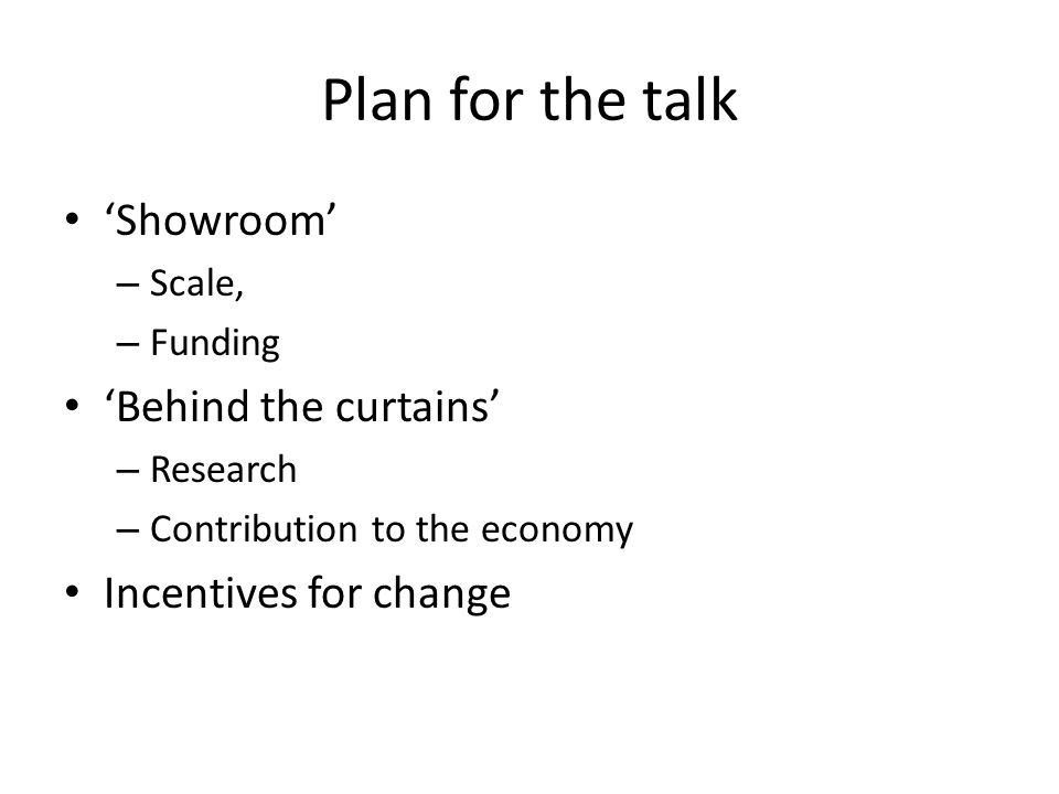 Plan for the talk Showroom – Scale, – Funding Behind the curtains – Research – Contribution to the economy Incentives for change