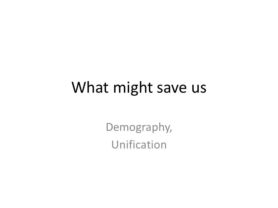 What might save us Demography, Unification