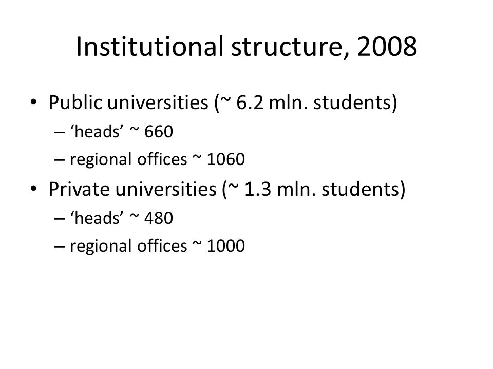 Institutional structure, 2008 Public universities (~ 6.2 mln. students) – heads ~ 660 – regional offices ~ 1060 Private universities (~ 1.3 mln. stude
