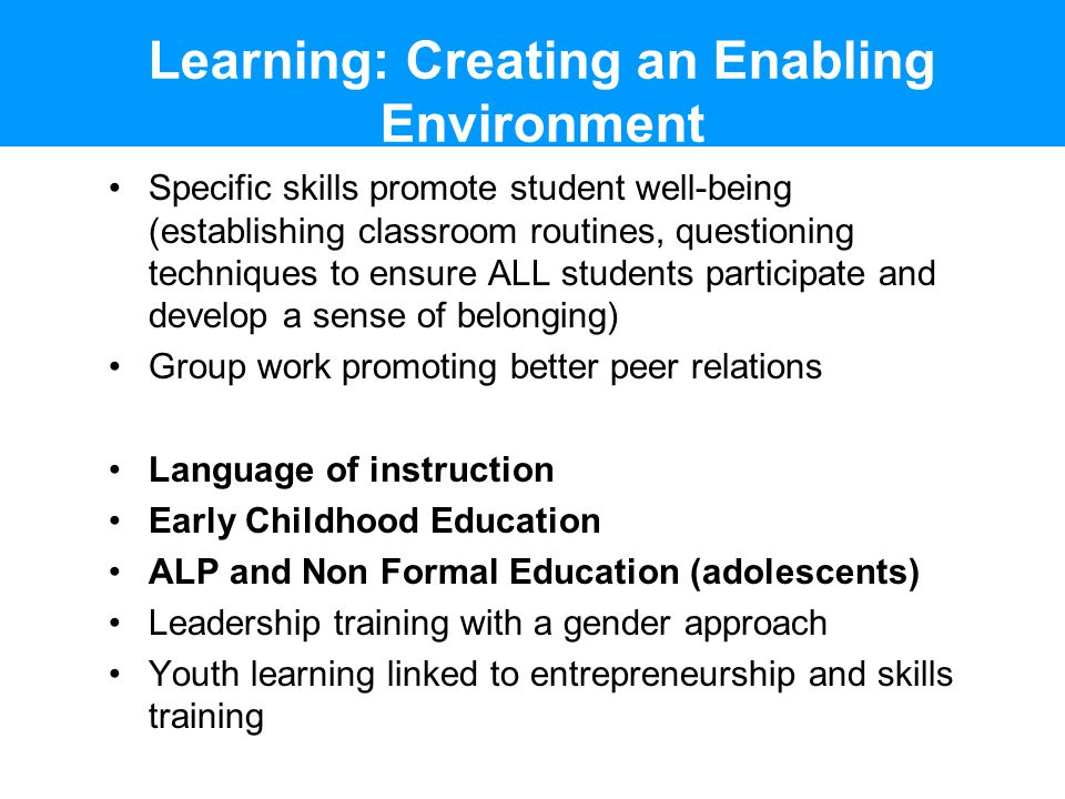 Learning: Creating an Enabling Environment Specific skills promote student well-being (establishing classroom routines, questioning techniques to ensure ALL students participate and develop a sense of belonging) Group work promoting better peer relations Language of instruction Early Childhood Education ALP and Non Formal Education (adolescents) Leadership training with a gender approach Youth learning linked to entrepreneurship and skills training