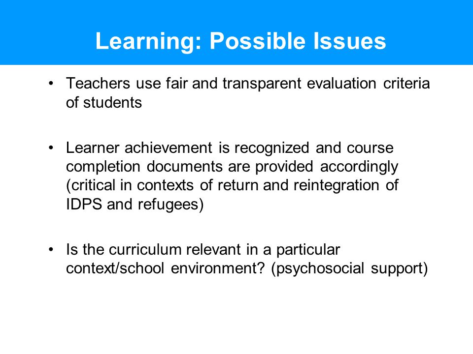 Learning: Possible Issues Teachers use fair and transparent evaluation criteria of students Learner achievement is recognized and course completion documents are provided accordingly (critical in contexts of return and reintegration of IDPS and refugees) Is the curriculum relevant in a particular context/school environment.