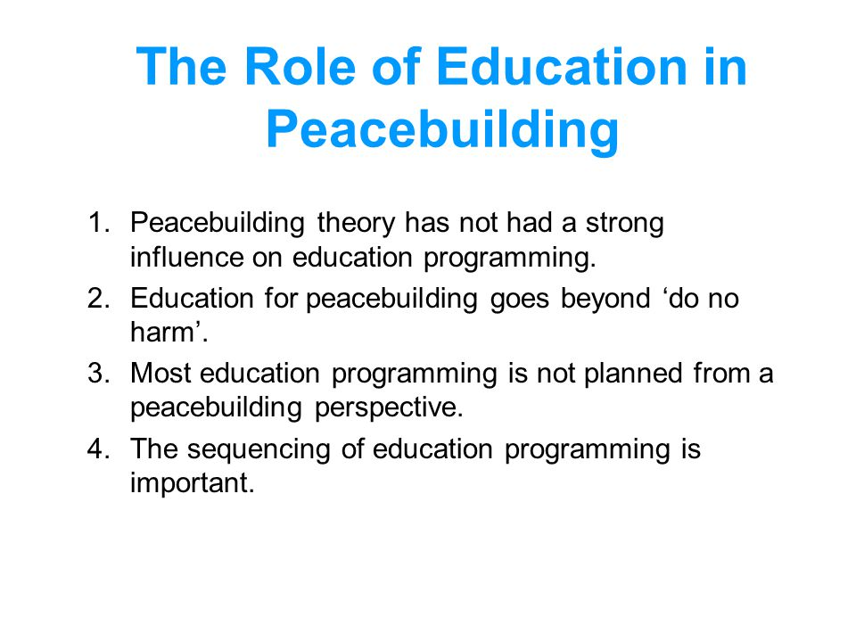 The Role of Education in Peacebuilding 1.Peacebuilding theory has not had a strong influence on education programming. 2.Education for peacebuilding g