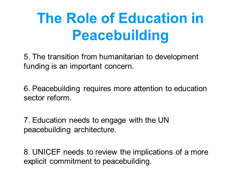 The Role of Education in Peacebuilding 5. The transition from humanitarian to development funding is an important concern. 6. Peacebuilding requires m