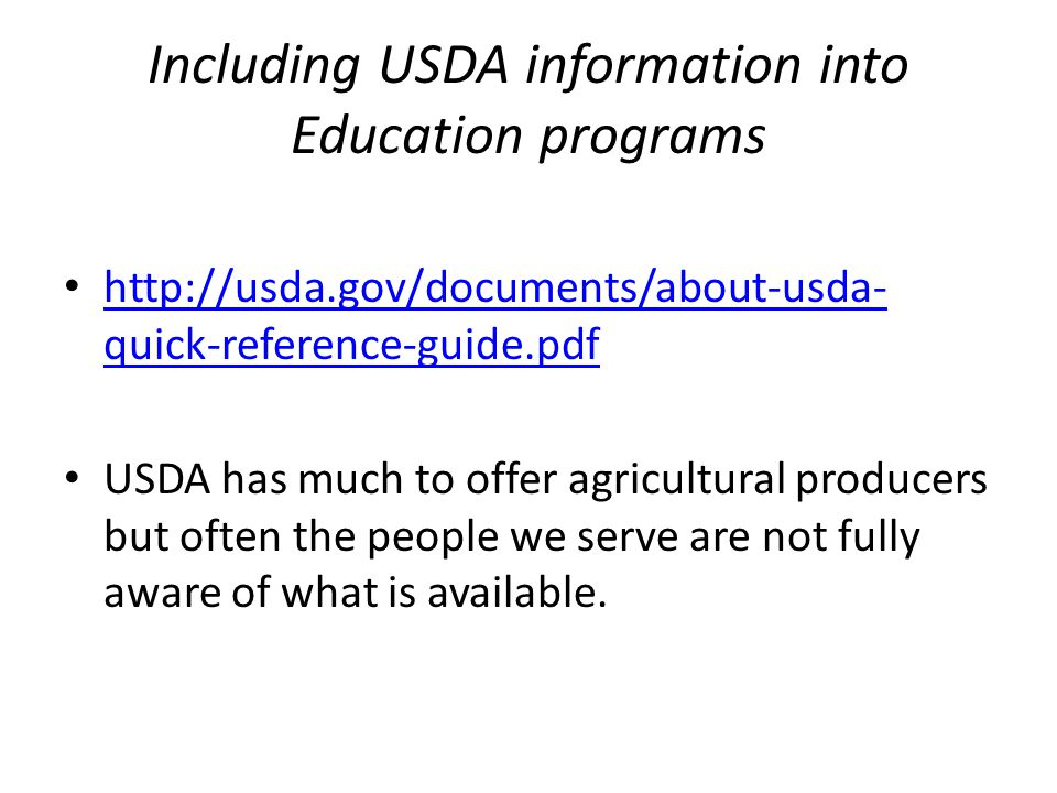 Including USDA information into Education programs http://usda.gov/documents/about-usda- quick-reference-guide.pdf http://usda.gov/documents/about-usda- quick-reference-guide.pdf USDA has much to offer agricultural producers but often the people we serve are not fully aware of what is available.