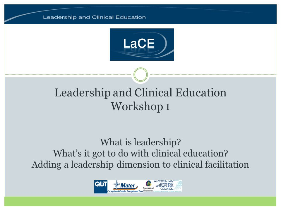 Leading clinical learning Workshop 1: Learning outcomes Reflect on the concept of leadership within the context of clinical education Understand the general principles of the Leadership and Clinical Education (LaCE) framework Discuss the application of the LaCE framework to everyday clinical education practice Identify opportunities for your personal/professional development as a leader of clinical education