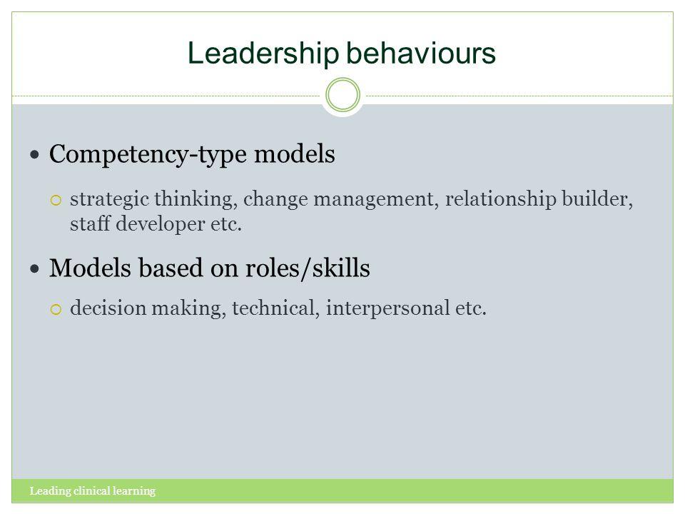 Leading clinical learning Leadership behaviours Competency-type models strategic thinking, change management, relationship builder, staff developer et
