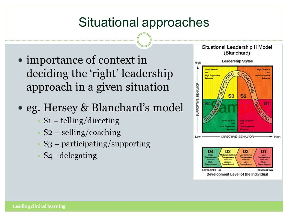 Leading clinical learning Situational approaches importance of context in deciding the right leadership approach in a given situation eg.