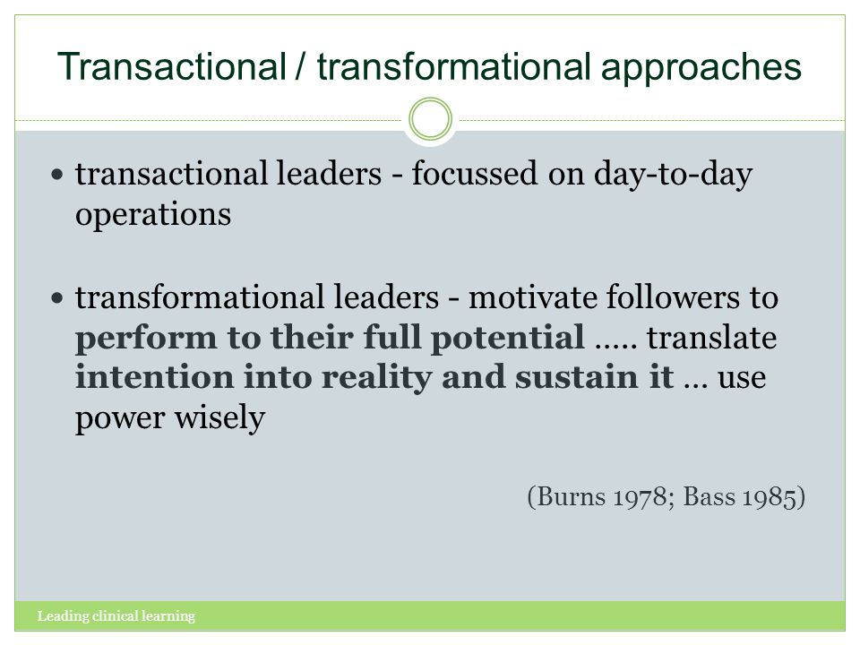 Leading clinical learning Transactional / transformational approaches transactional leaders - focussed on day-to-day operations transformational leade