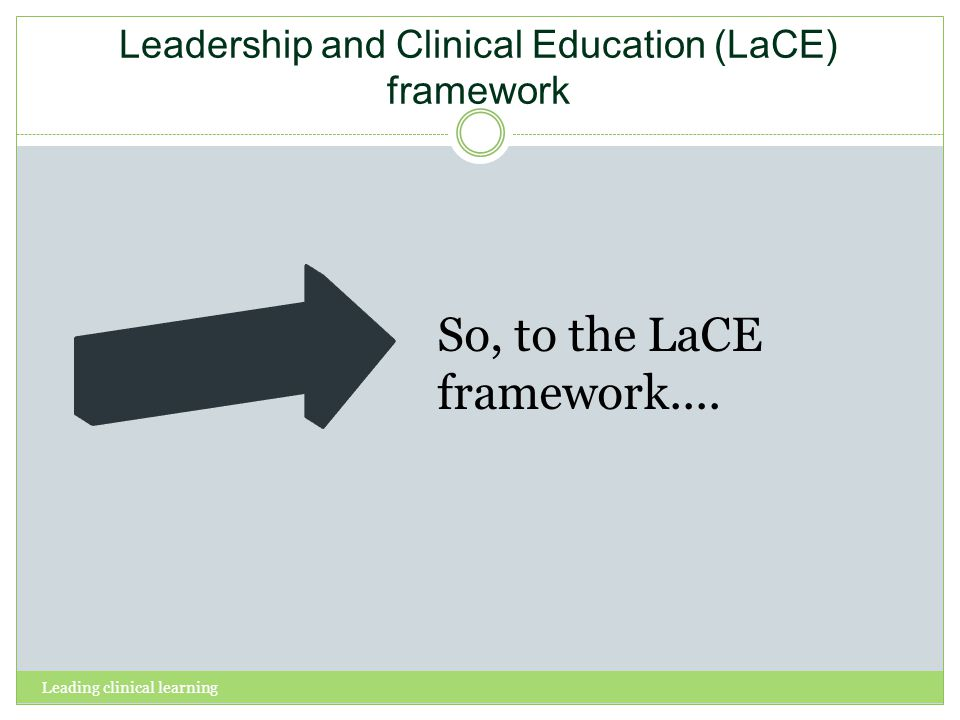 Leadership and Clinical Education (LaCE) framework Leading clinical learning So, to the LaCE framework....