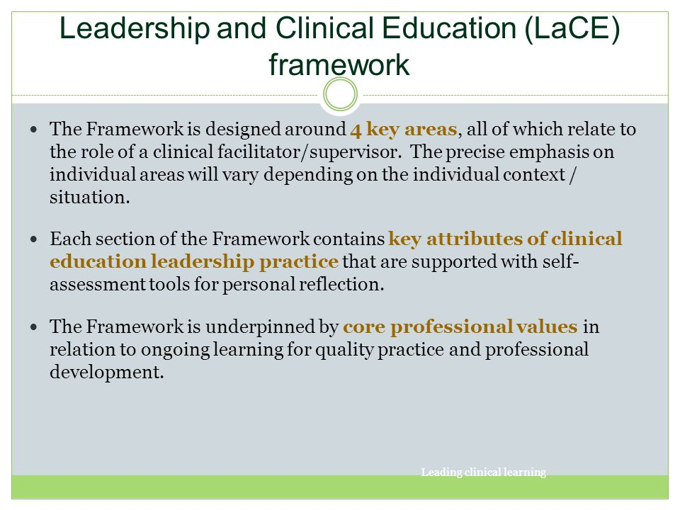 Leadership and Clinical Education (LaCE) framework The Framework is designed around 4 key areas, all of which relate to the role of a clinical facilit
