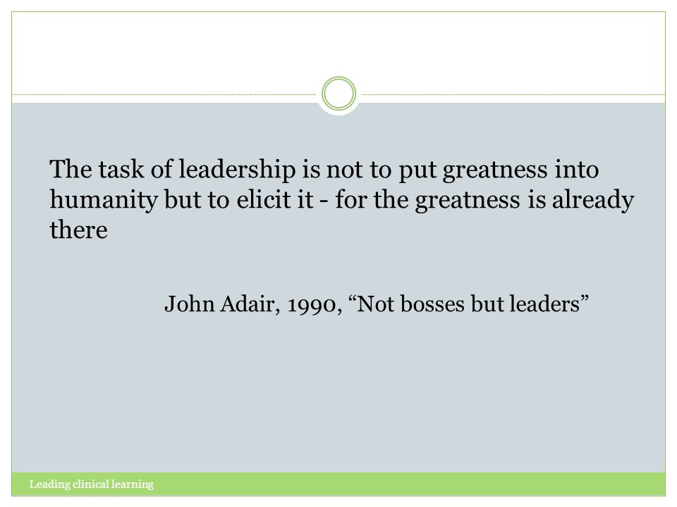 Leading clinical learning The task of leadership is not to put greatness into humanity but to elicit it - for the greatness is already there John Adair, 1990, Not bosses but leaders
