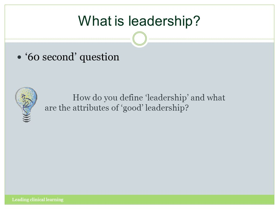 Leading clinical learning What is leadership? 60 second question How do you define leadership and what are the attributes of good leadership?
