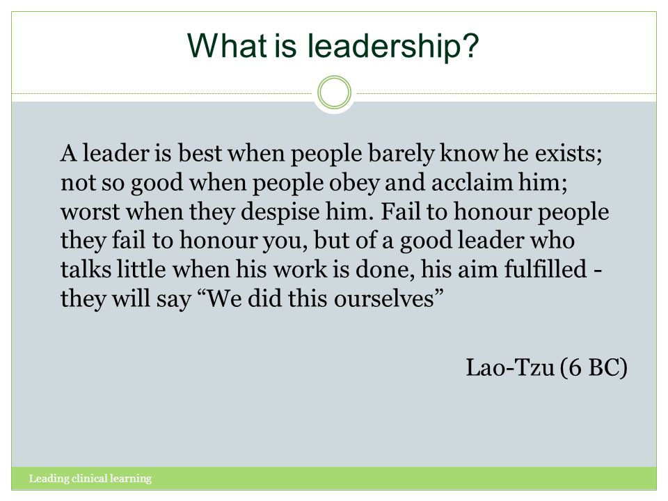 Leading clinical learning What is leadership? A leader is best when people barely know he exists; not so good when people obey and acclaim him; worst
