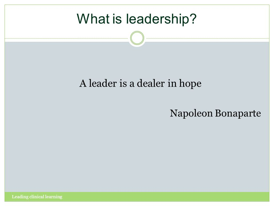 Leading clinical learning What is leadership A leader is a dealer in hope Napoleon Bonaparte