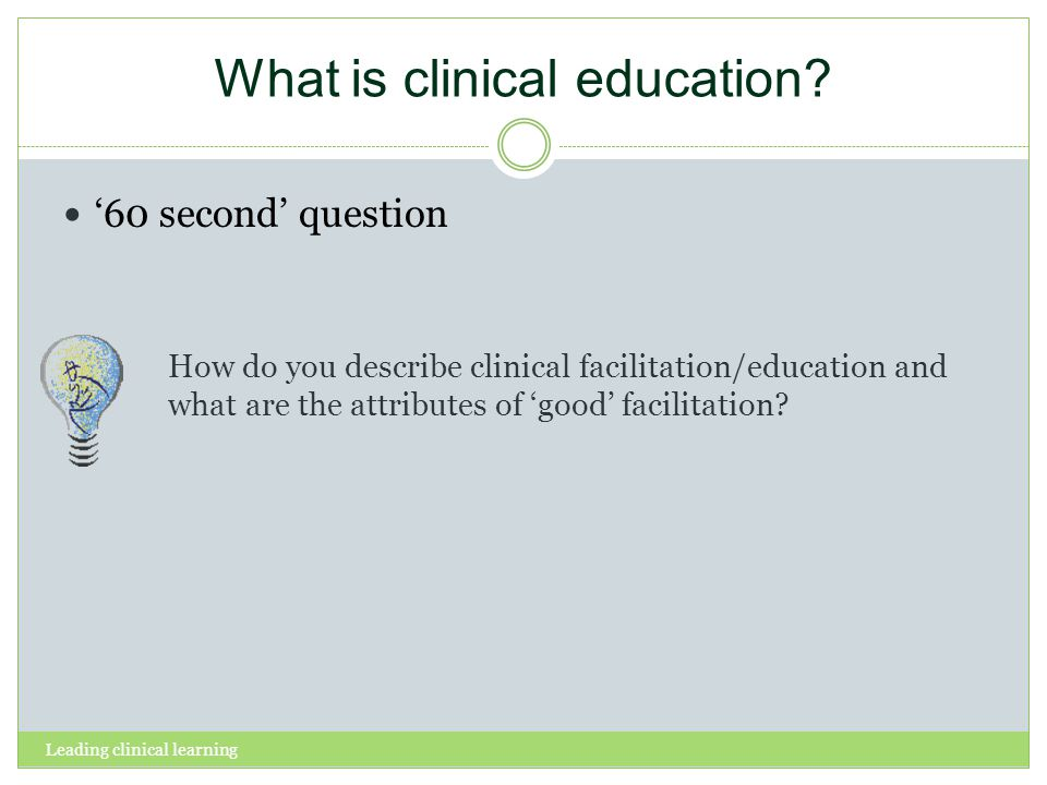 Leading clinical learning What is clinical education? 60 second question How do you describe clinical facilitation/education and what are the attribut