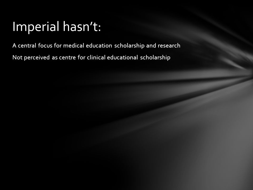 A central focus for medical education scholarship and research Not perceived as centre for clinical educational scholarship Imperial hasnt: