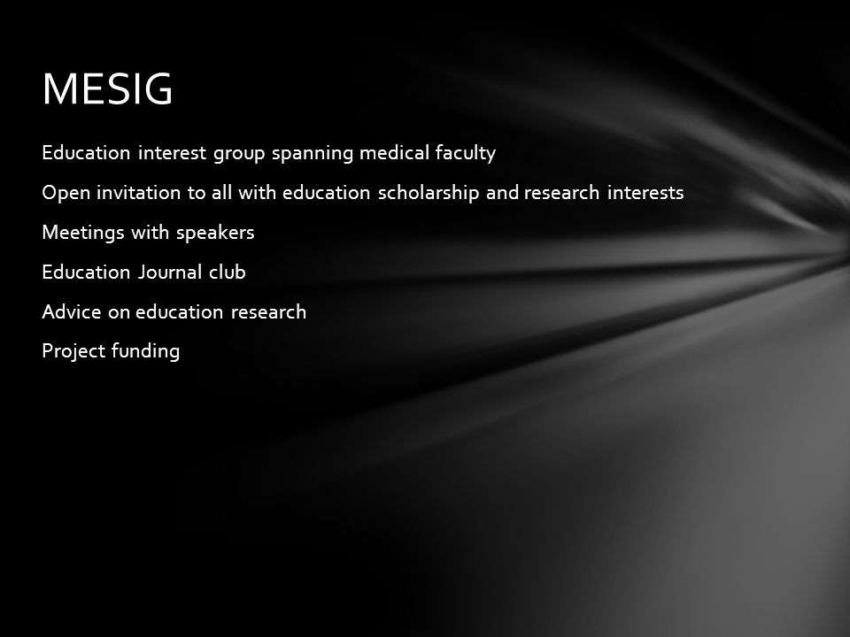Education interest group spanning medical faculty Open invitation to all with education scholarship and research interests Meetings with speakers Education Journal club Advice on education research Project funding MESIG