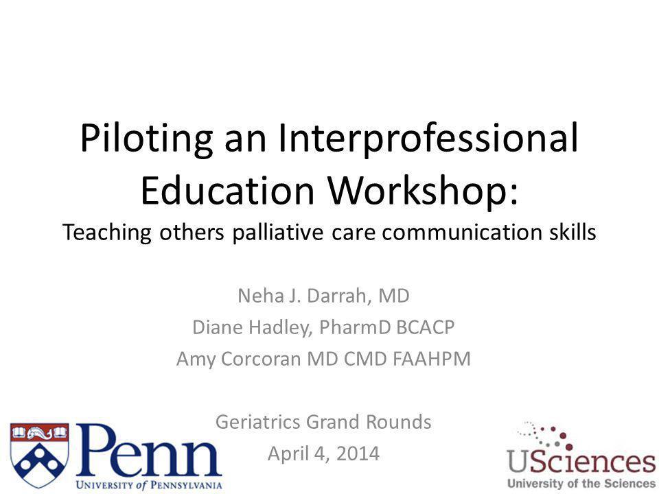 Piloting an Interprofessional Education Workshop: Teaching others palliative care communication skills Neha J. Darrah, MD Diane Hadley, PharmD BCACP A