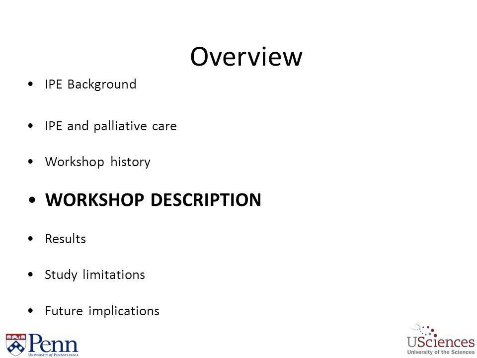 Overview IPE Background IPE and palliative care Workshop history WORKSHOP DESCRIPTION Results Study limitations Future implications