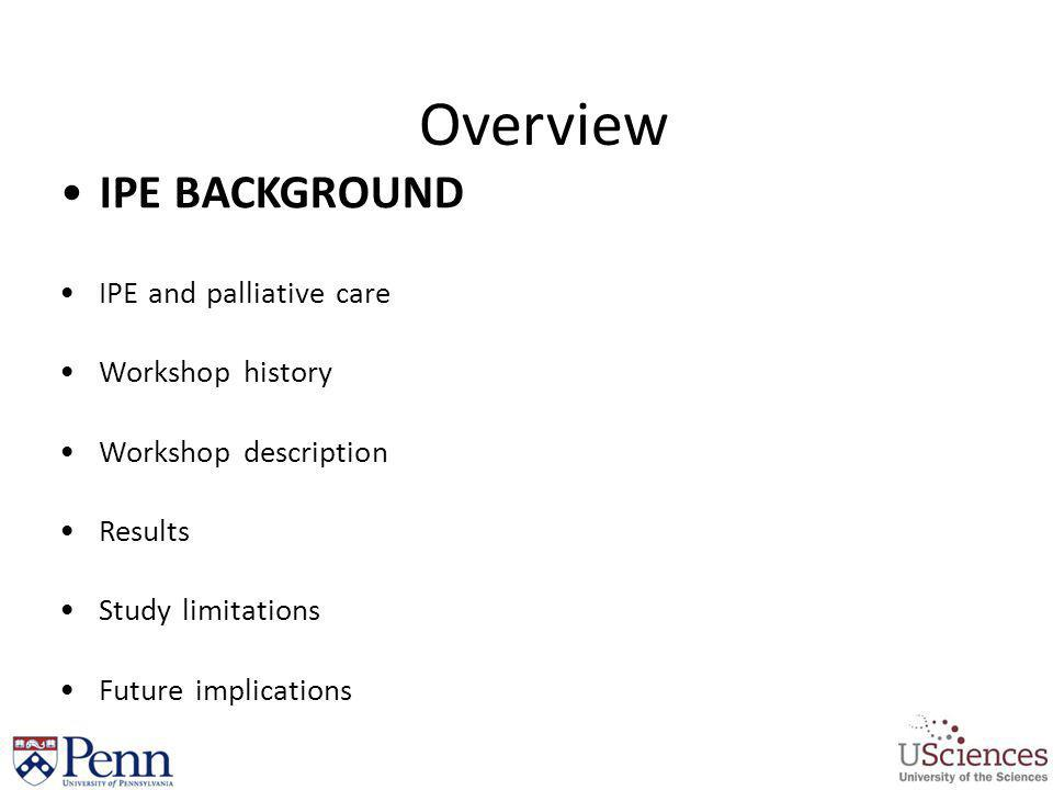 Overview IPE Background IPE and palliative care Workshop History Workshop Description Results Study Limitations FUTURE DIRECTIONS