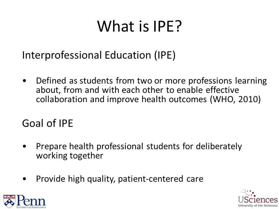 What is IPE? Interprofessional Education (IPE) Defined as students from two or more professions learning about, from and with each other to enable eff