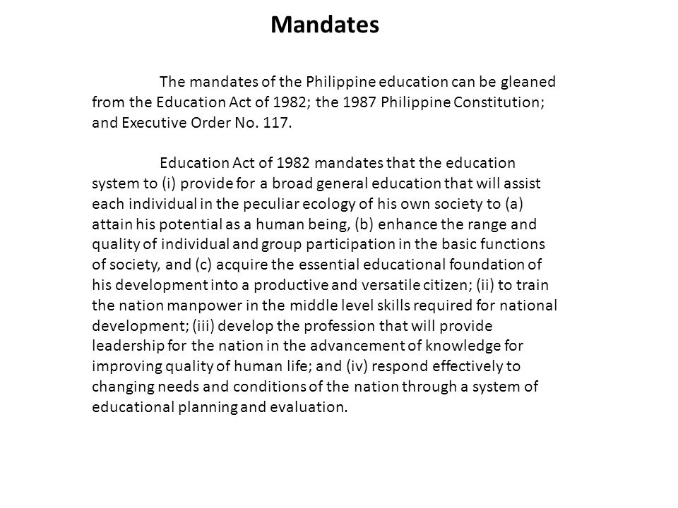 Mandates The mandates of the Philippine education can be gleaned from the Education Act of 1982; the 1987 Philippine Constitution; and Executive Order