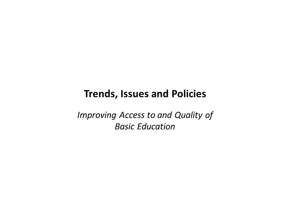 Trends, Issues and Policies Improving Access to and Quality of Basic Education