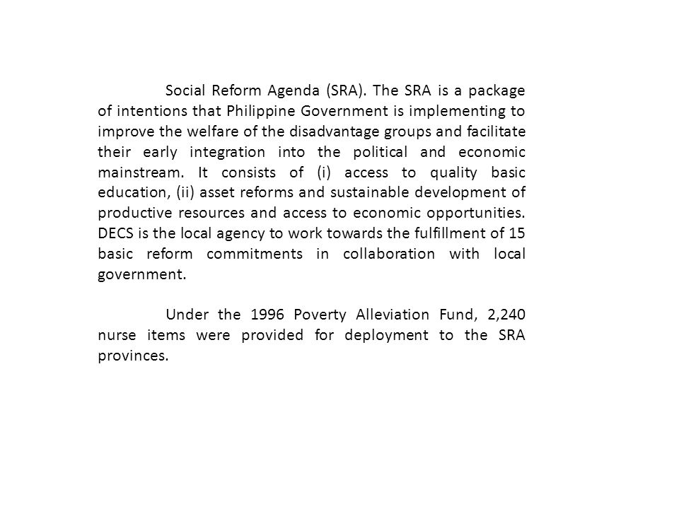 Social Reform Agenda (SRA). The SRA is a package of intentions that Philippine Government is implementing to improve the welfare of the disadvantage g
