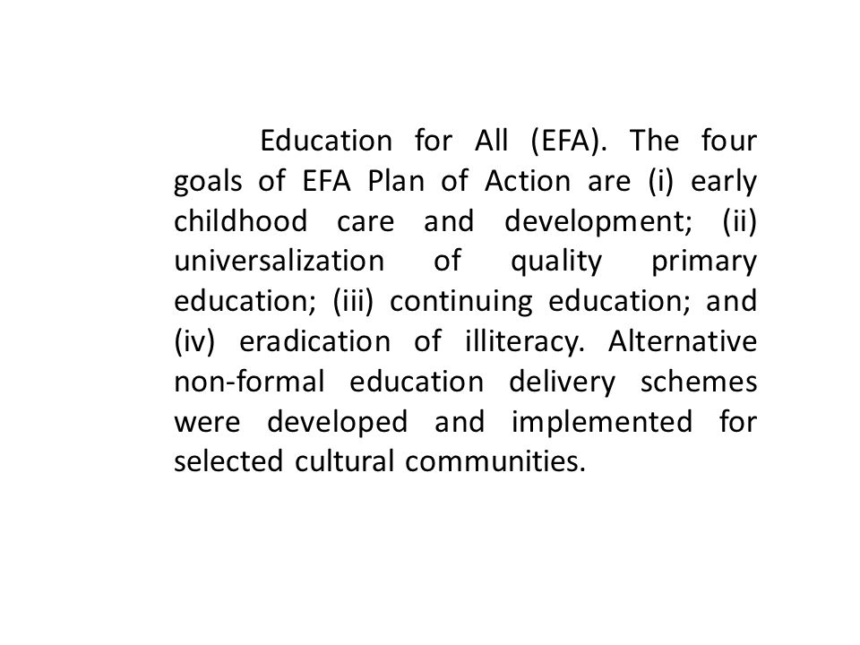 Education for All (EFA). The four goals of EFA Plan of Action are (i) early childhood care and development; (ii) universalization of quality primary e