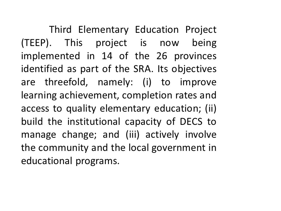 Third Elementary Education Project (TEEP). This project is now being implemented in 14 of the 26 provinces identified as part of the SRA. Its objectiv