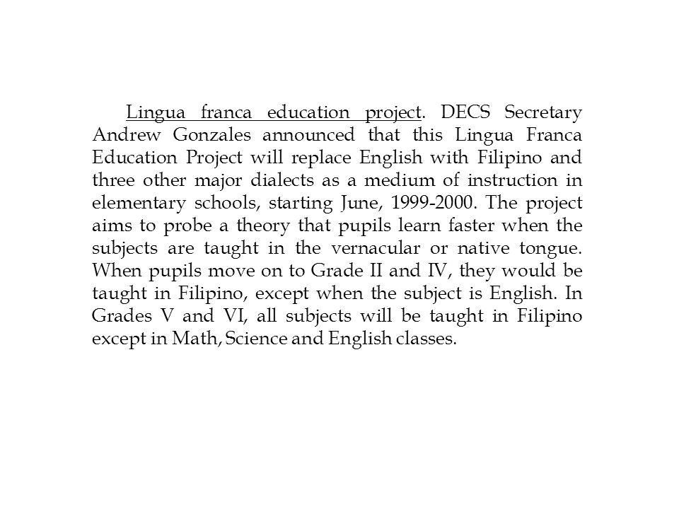 Lingua franca education project. DECS Secretary Andrew Gonzales announced that this Lingua Franca Education Project will replace English with Filipino