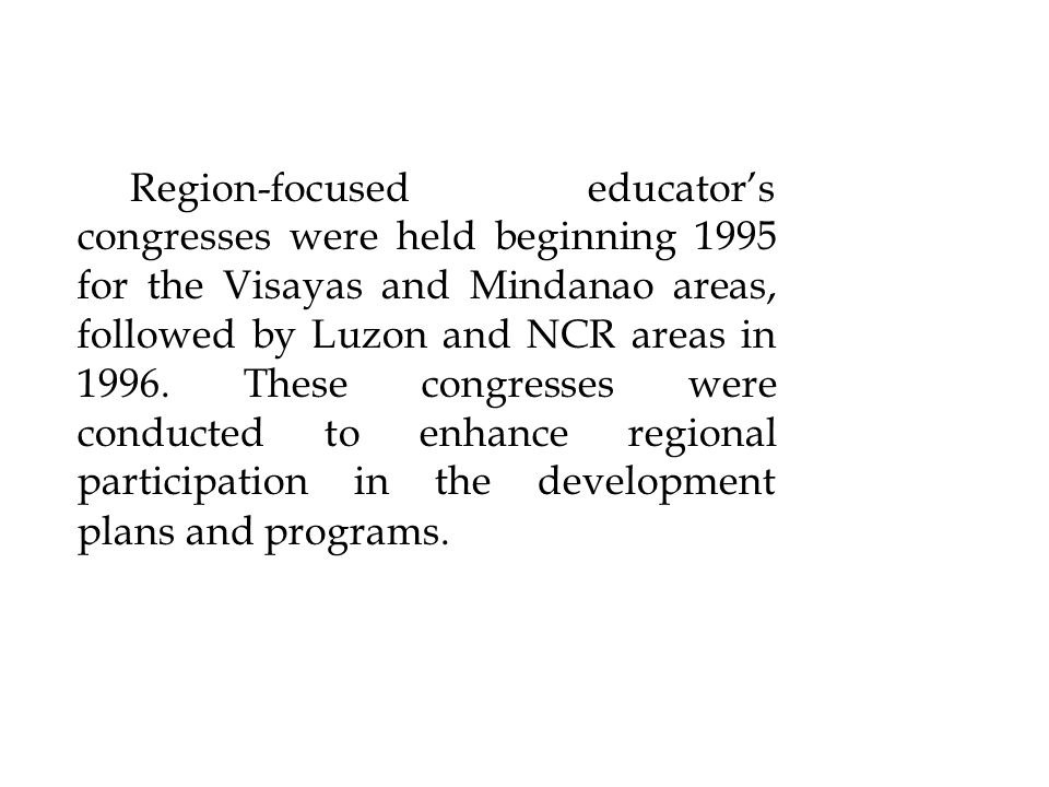 Region-focused educators congresses were held beginning 1995 for the Visayas and Mindanao areas, followed by Luzon and NCR areas in 1996. These congre